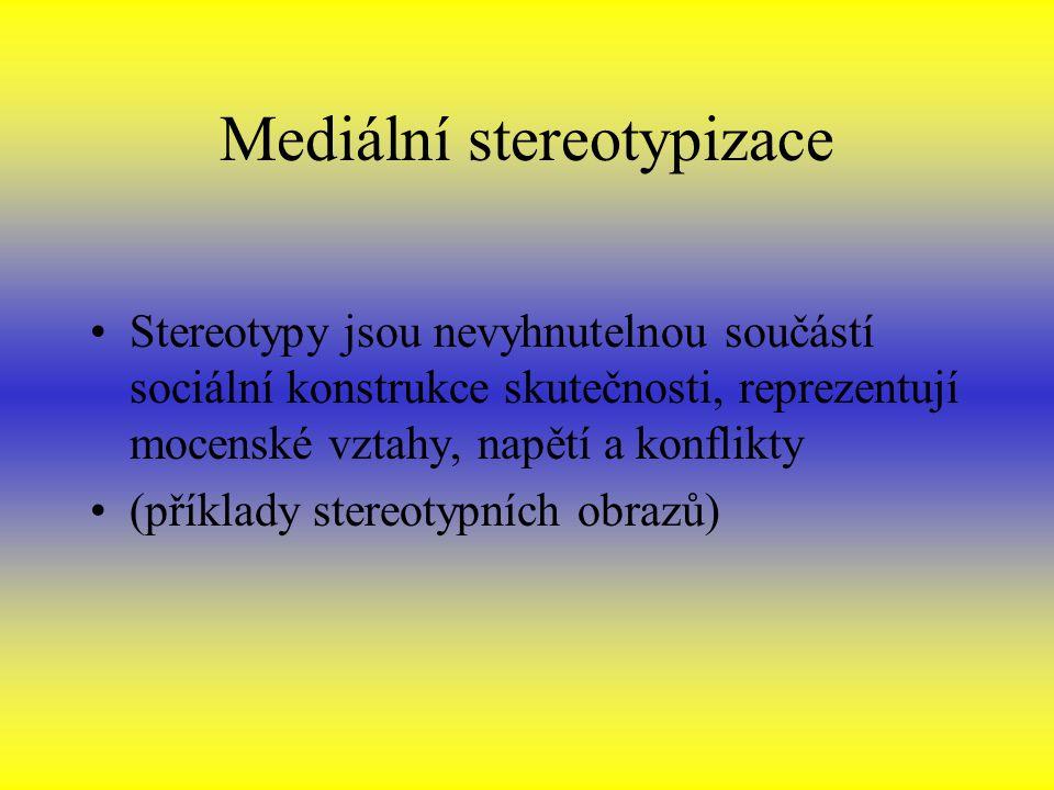 Mediální stereotypizace Stereotypy jsou nevyhnutelnou součástí sociální konstrukce skutečnosti, reprezentují mocenské vztahy, napětí a konflikty (příklady stereotypních obrazů)