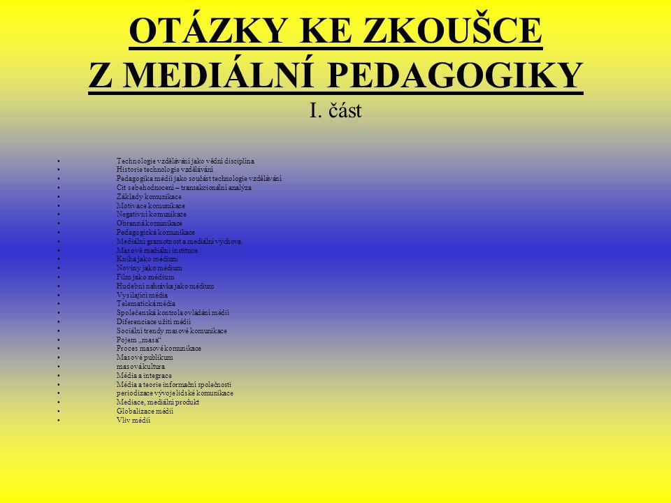 OTÁZKY KE ZKOUŠCE Z MEDIÁLNÍ PEDAGOGIKY I. část Technologie vzdělávání jako vědní disciplína Historie technologie vzdělávání Pedagogika médií jako sou