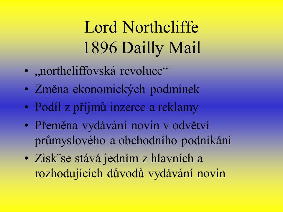 """Lord Northcliffe 1896 Dailly Mail """"northcliffovská revoluce Změna ekonomických podmínek Podíl z příjmů inzerce a reklamy Přeměna vydávání novin v odvětví průmyslového a obchodního podnikání Zisk¨se stává jedním z hlavních a rozhodujících důvodů vydávání novin"""