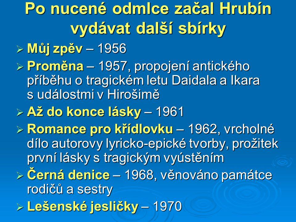 Po nucené odmlce začal Hrubín vydávat další sbírky  Můj zpěv – 1956  Proměna – 1957, propojení antického příběhu o tragickém letu Daidala a Ikara s