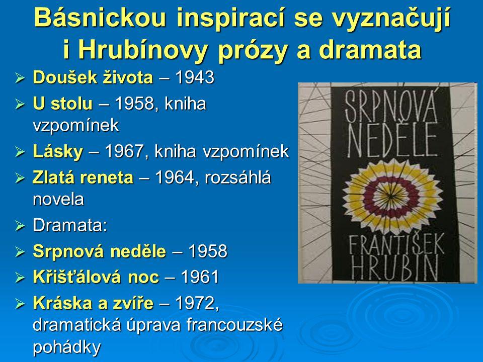 Básnickou inspirací se vyznačují i Hrubínovy prózy a dramata  Doušek života – 1943  U stolu – 1958, kniha vzpomínek  Lásky – 1967, kniha vzpomínek