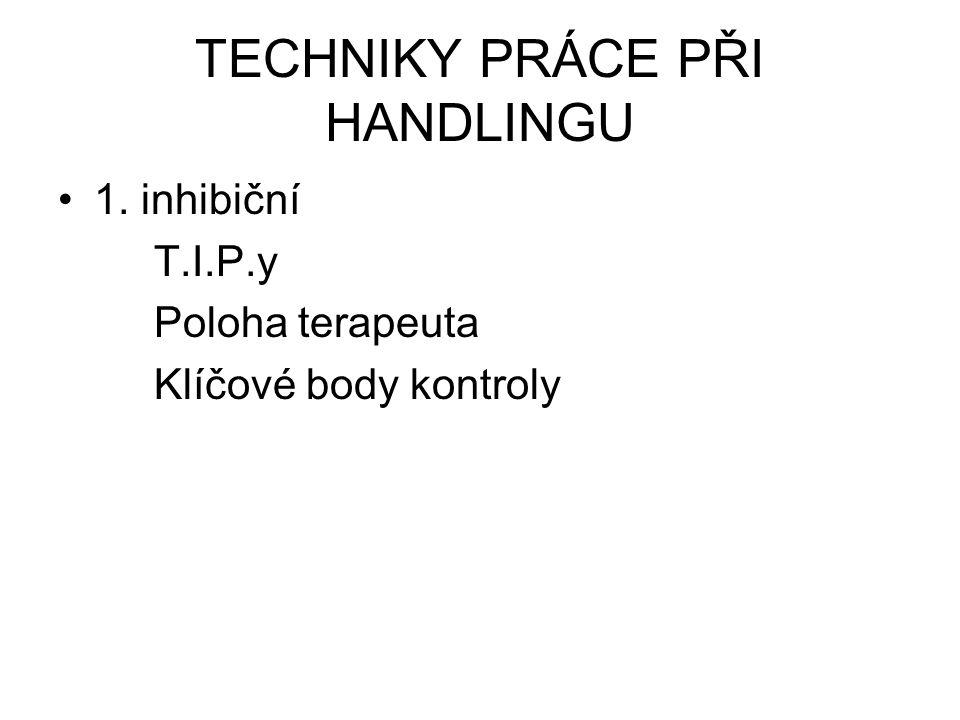TECHNIKY PRÁCE PŘI HANDLINGU 1. inhibiční T.I.P.y Poloha terapeuta Klíčové body kontroly