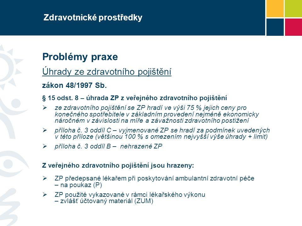 Zdravotnické prostředky Problémy praxe Úhrady ze zdravotního pojištění zákon 48/1997 Sb. § 15 odst. 8 – úhrada ZP z veřejného zdravotního pojištění 