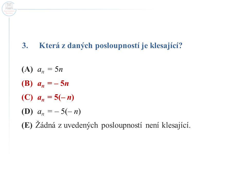 3.Která z daných posloupností je klesající? (A) a n = 5n (B) a n = – 5n (C) a n = 5(– n) (D) a n = – 5(– n) (E)Žádná z uvedených posloupností není kle