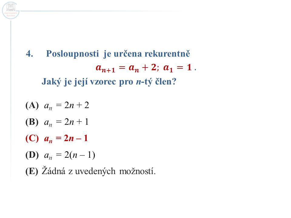 4.Posloupnosti je určena rekurentně Jaký je její vzorec pro n-tý člen? (A) a n = 2n + 2 (B) a n = 2n + 1 (C) a n = 2n – 1 (D) a n = 2(n – 1) (E)Žádná