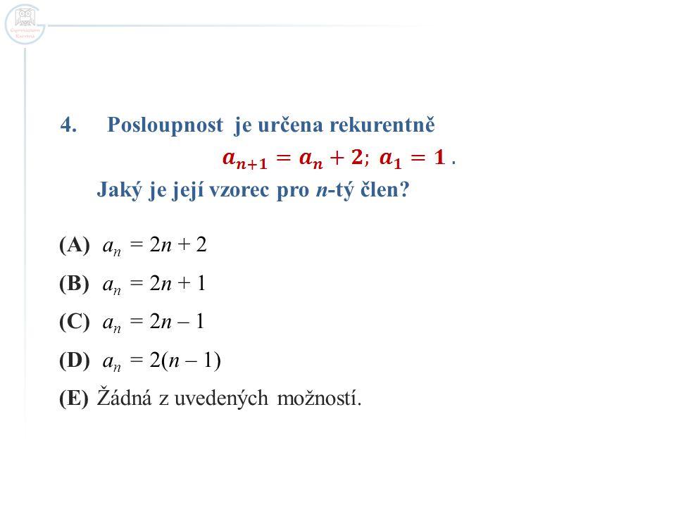 4.Posloupnost je určena rekurentně Jaký je její vzorec pro n-tý člen? (A) a n = 2n + 2 (B) a n = 2n + 1 (C) a n = 2n – 1 (D) a n = 2(n – 1) (E)Žádná z