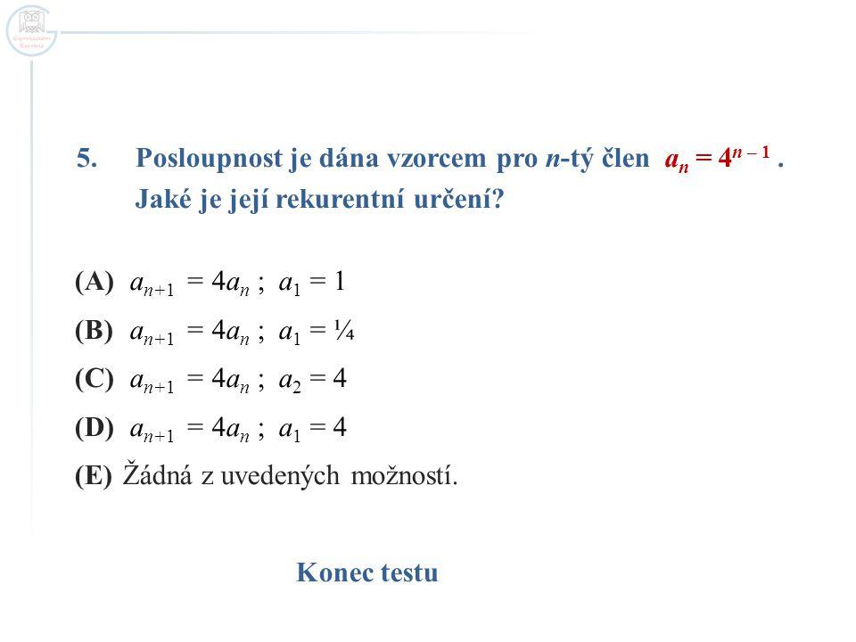 5.Posloupnost je dána vzorcem pro n-tý člen a n = 4 n – 1. Jaké je její rekurentní určení? (A) a n+1 = 4a n ; a 1 = 1 (B) a n+1 = 4a n ; a 1 = ¼ (C) a