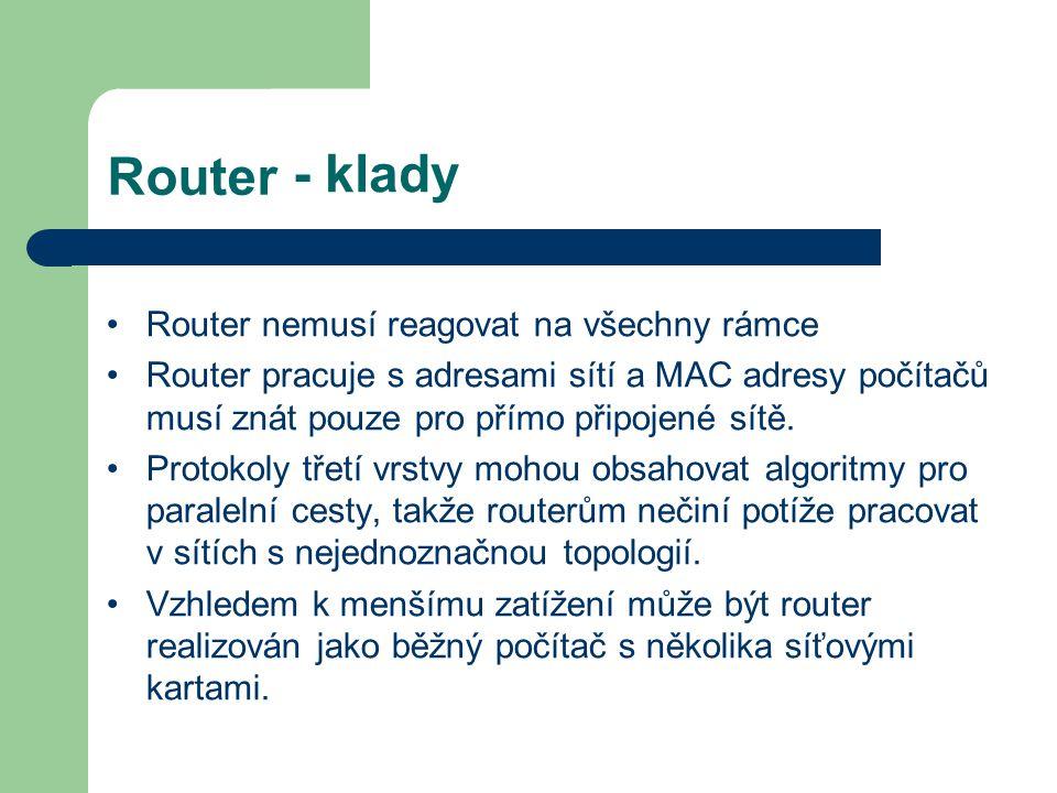 - klady Router Router nemusí reagovat na všechny rámce Router pracuje s adresami sítí a MAC adresy počítačů musí znát pouze pro přímo připojené sítě.