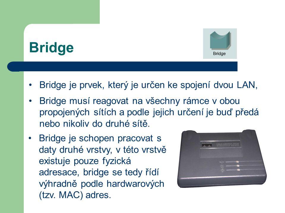 Bridge Bridge je prvek, který je určen ke spojení dvou LAN, Bridge musí reagovat na všechny rámce v obou propojených sítích a podle jejich určení je b