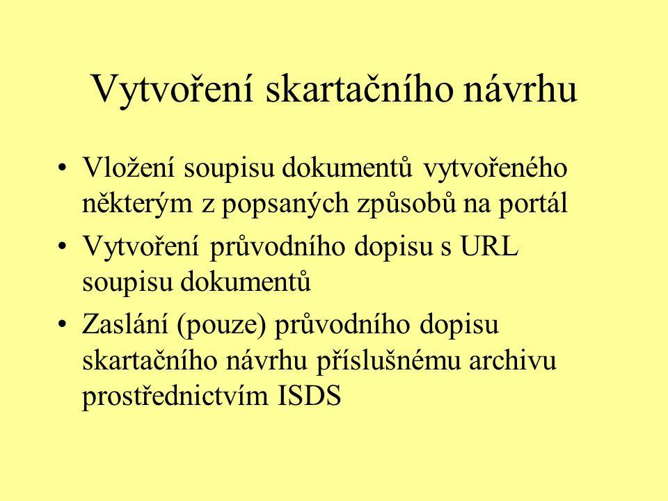 Vytvoření skartačního návrhu Vložení soupisu dokumentů vytvořeného některým z popsaných způsobů na portál Vytvoření průvodního dopisu s URL soupisu dokumentů Zaslání (pouze) průvodního dopisu skartačního návrhu příslušnému archivu prostřednictvím ISDS