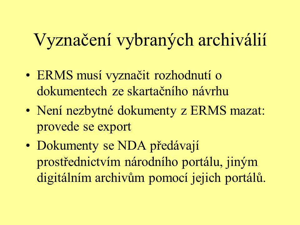 Vyznačení vybraných archiválií ERMS musí vyznačit rozhodnutí o dokumentech ze skartačního návrhu Není nezbytné dokumenty z ERMS mazat: provede se export Dokumenty se NDA předávají prostřednictvím národního portálu, jiným digitálním archivům pomocí jejich portálů.