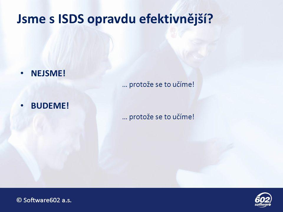 © Software602 a.s. Jsme s ISDS opravdu efektivnější? NEJSME! … protože se to učíme! BUDEME! … protože se to učíme!