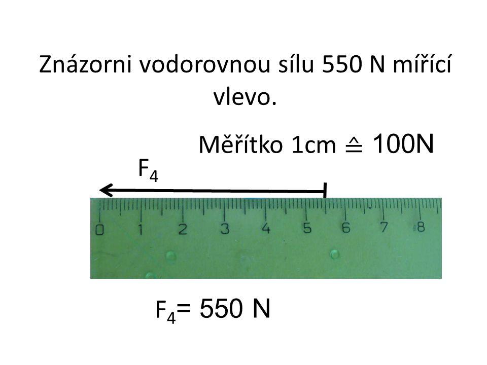 F4F4 Znázorni vodorovnou sílu 550 N mířící vlevo. Měřítko 1cm ≙ 100N F 4 = 550 N