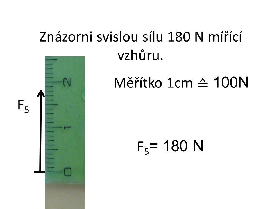 F5F5 Znázorni svislou sílu 180 N mířící vzhůru. Měřítko 1cm ≙ 100N F 5 = 180 N