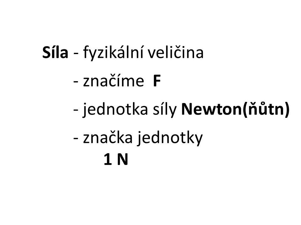Síla - fyzikální veličina - značíme F - jednotka síly Newton(ňůtn) - značka jednotky 1 N