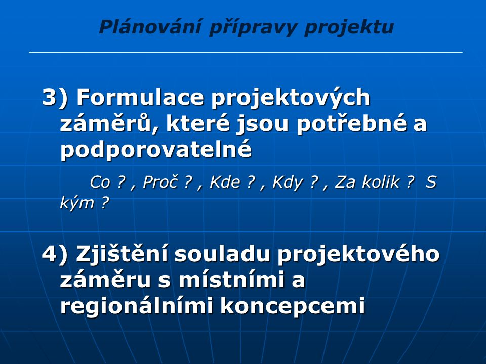 Plánování přípravy projektu 3) Formulace projektových záměrů, které jsou potřebné a podporovatelné Co ?, Proč ?, Kde ?, Kdy ?, Za kolik ? S kým ? Co ?