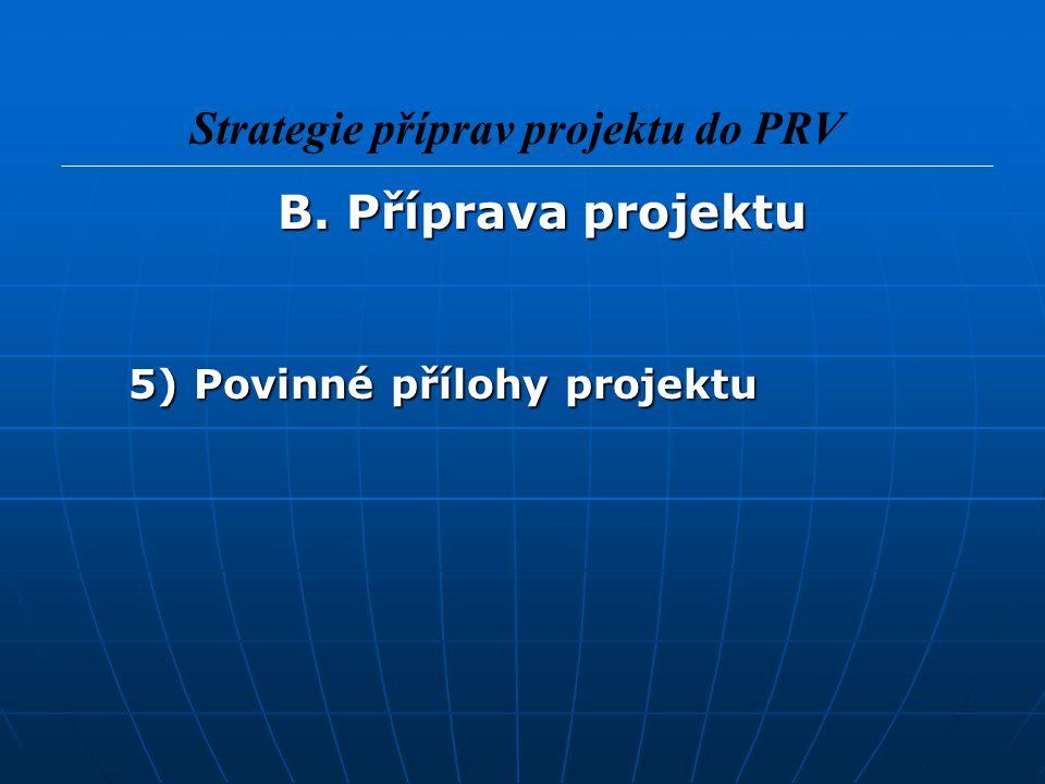 B. Příprava projektu B. Příprava projektu 5) Povinné přílohy projektu Strategie příprav projektu do PRV