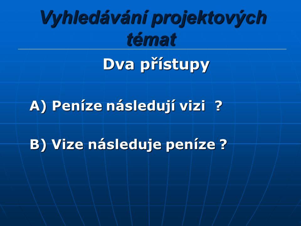 Vyhledávání projektových témat Vyhledávání projektových témat Dva přístupy Dva přístupy A) Peníze následují vizi ? A) Peníze následují vizi ? B) Vize