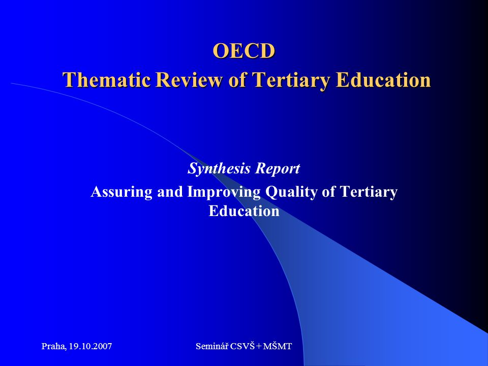 Praha, 19.10.2007Seminář CSVŠ + MŠMT OECD Thematic Review of Tertiary Education Synthesis Report Assuring and Improving Quality of Tertiary Education