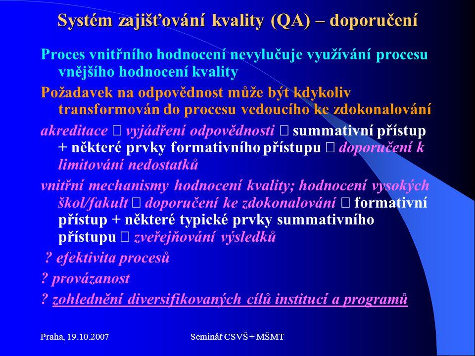 Praha, 19.10.2007Seminář CSVŠ + MŠMT Systém zajišťování kvality (QA) – doporučení Proces vnitřního hodnocení nevylučuje využívání procesu vnějšího hodnocení kvality Požadavek na odpovědnost může být kdykoliv transformován do procesu vedoucího ke zdokonalování akreditace  vyjádření odpovědnosti  summativní přístup + některé prvky formativního přístupu  doporučení k limitování nedostatků vnitřní mechanismy hodnocení kvality; hodnocení vysokých škol/fakult  doporučení ke zdokonalování  formativní přístup + některé typické prvky summativního přístupu  zveřejňování výsledků .