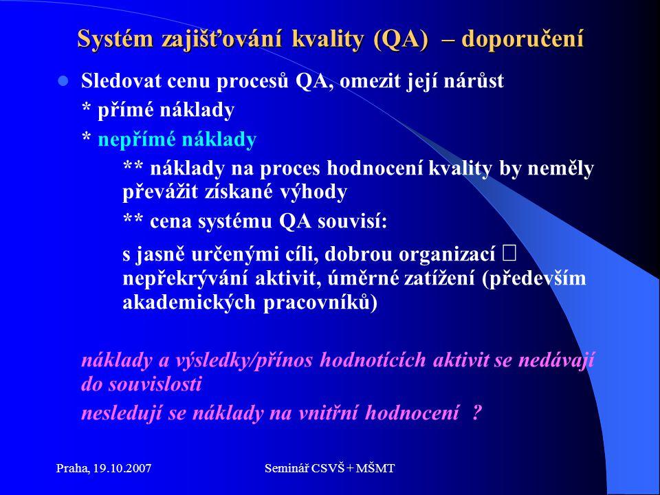 Praha, 19.10.2007Seminář CSVŠ + MŠMT Systém zajišťování kvality (QA) – doporučení Sledovat cenu procesů QA, omezit její nárůst * přímé náklady * nepřímé náklady ** náklady na proces hodnocení kvality by neměly převážit získané výhody ** cena systému QA souvisí: s jasně určenými cíli, dobrou organizací  nepřekrývání aktivit, úměrné zatížení (především akademických pracovníků) náklady a výsledky/přínos hodnotících aktivit se nedávají do souvislosti nesledují se náklady na vnitřní hodnocení