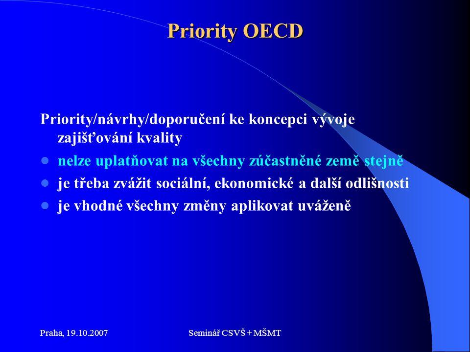 Praha, 19.10.2007Seminář CSVŠ + MŠMT Priority OECD Priority/návrhy/doporučení ke koncepci vývoje zajišťování kvality nelze uplatňovat na všechny zúčastněné země stejně je třeba zvážit sociální, ekonomické a další odlišnosti je vhodné všechny změny aplikovat uváženě