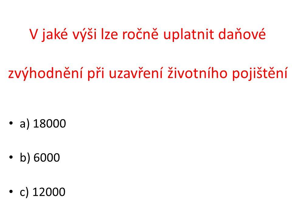 a) 18000 b) 6000 c) 12000 V jaké výši lze ročně uplatnit daňové zvýhodnění při uzavření životního pojištění