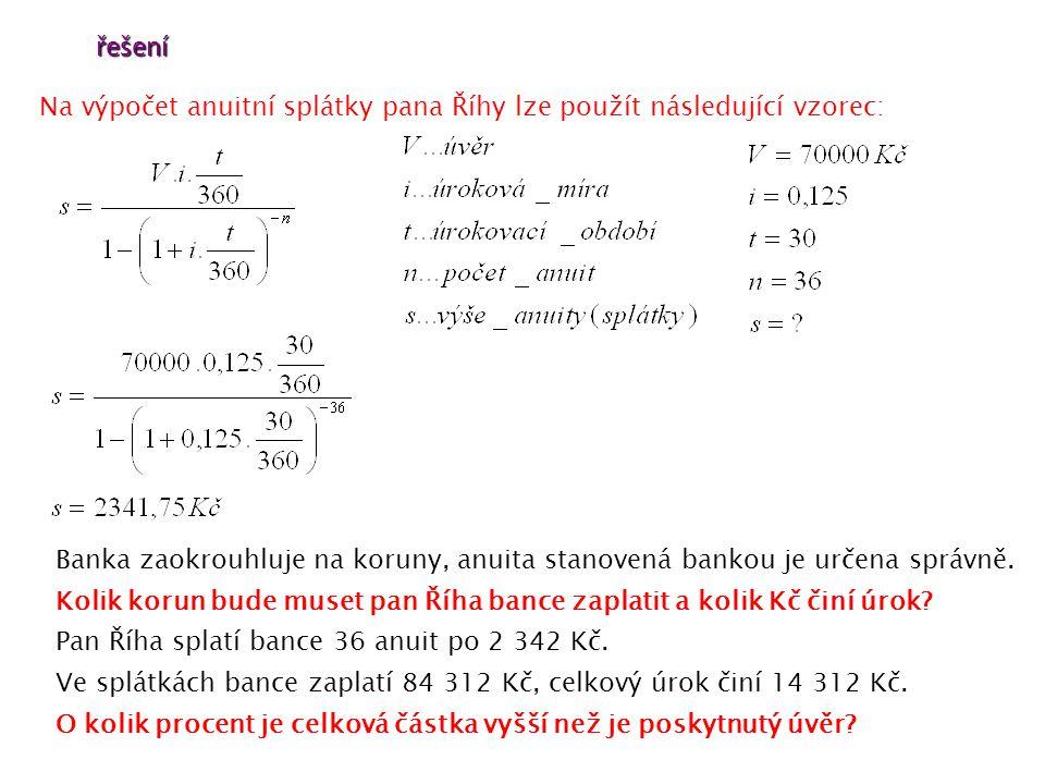 řešení Na výpočet anuitní splátky pana Říhy lze použít následující vzorec: Banka zaokrouhluje na koruny, anuita stanovená bankou je určena správně.