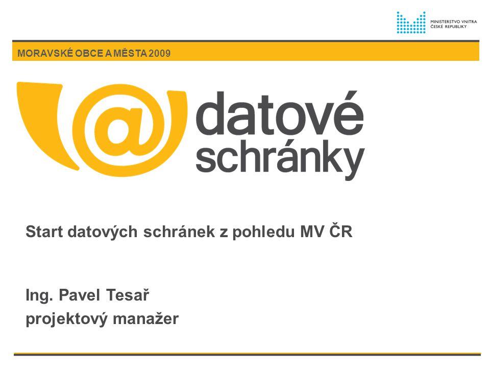 Start datových schránek z pohledu MV ČR Ing. Pavel Tesař projektový manažer MORAVSKÉ OBCE A MĚSTA 2009