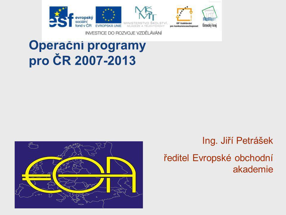 Operační programy pro ČR 2007-2013 Ing. Jiří Petrášek ředitel Evropské obchodní akademie