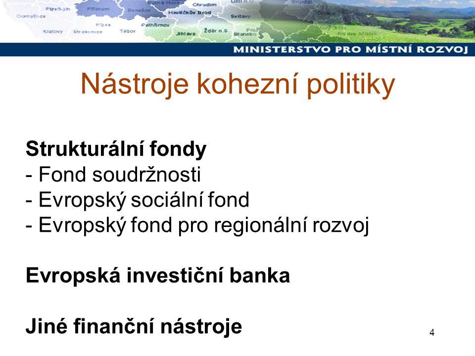 4 Nástroje kohezní politiky Strukturální fondy - Fond soudržnosti - Evropský sociální fond - Evropský fond pro regionální rozvoj Evropská investiční banka Jiné finanční nástroje