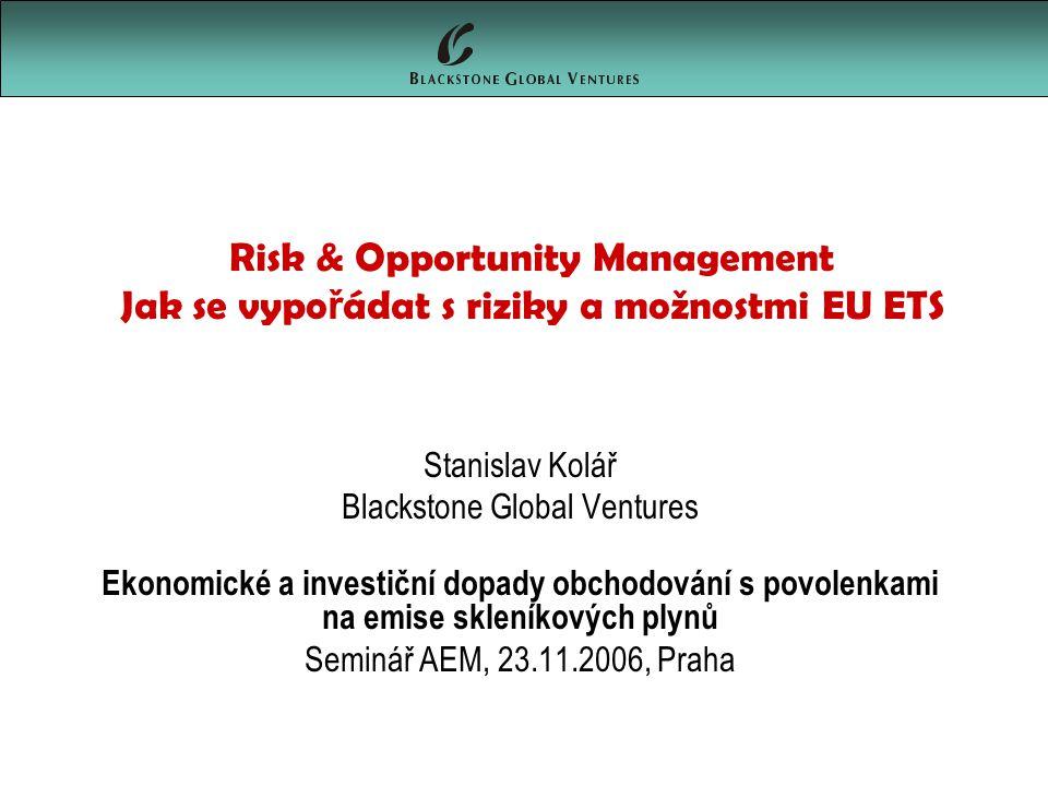 Risk & Opportunity Management Jak se vypo ř ádat s riziky a možnostmi EU ETS Stanislav Kolář Blackstone Global Ventures Ekonomické a investiční dopady obchodování s povolenkami na emise skleníkových plynů Seminář AEM, 23.11.2006, Praha