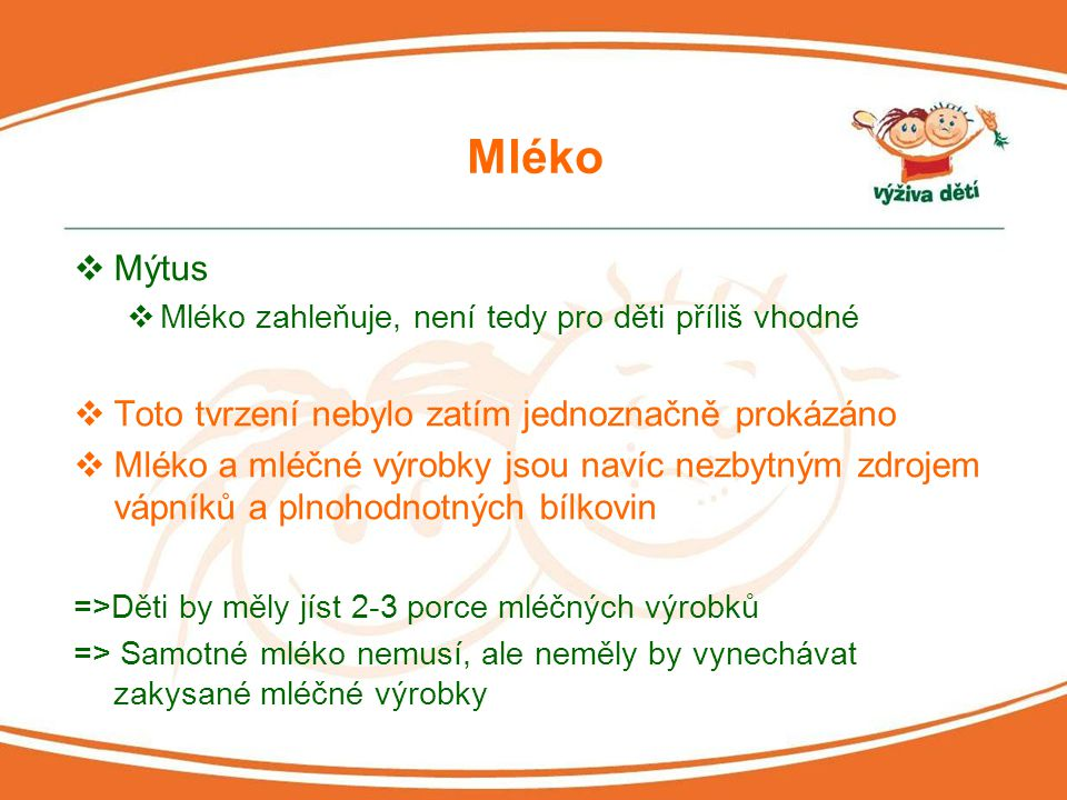 Mléko  Mýtus  Mléko zahleňuje, není tedy pro děti příliš vhodné  Toto tvrzení nebylo zatím jednoznačně prokázáno  Mléko a mléčné výrobky jsou naví