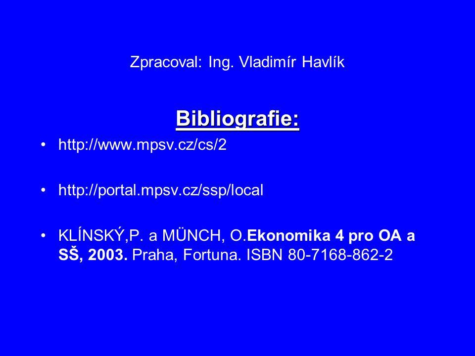 Zpracoval: Ing. Vladimír Havlík Bibliografie: http://www.mpsv.cz/cs/2 http://portal.mpsv.cz/ssp/local KLÍNSKÝ,P. a MÜNCH, O.Ekonomika 4 pro OA a SŠ, 2