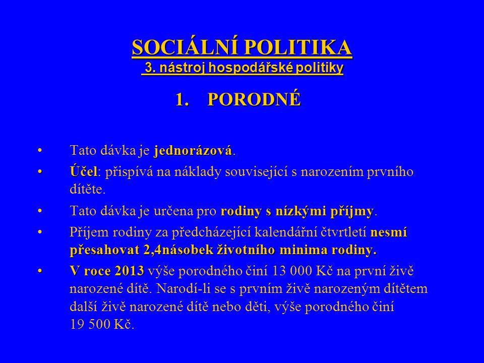 SOCIÁLNÍ POLITIKA 3. nástroj hospodářské politiky 1.PORODNÉ jednorázováTato dávka je jednorázová. ÚčelÚčel: přispívá na náklady související s narození