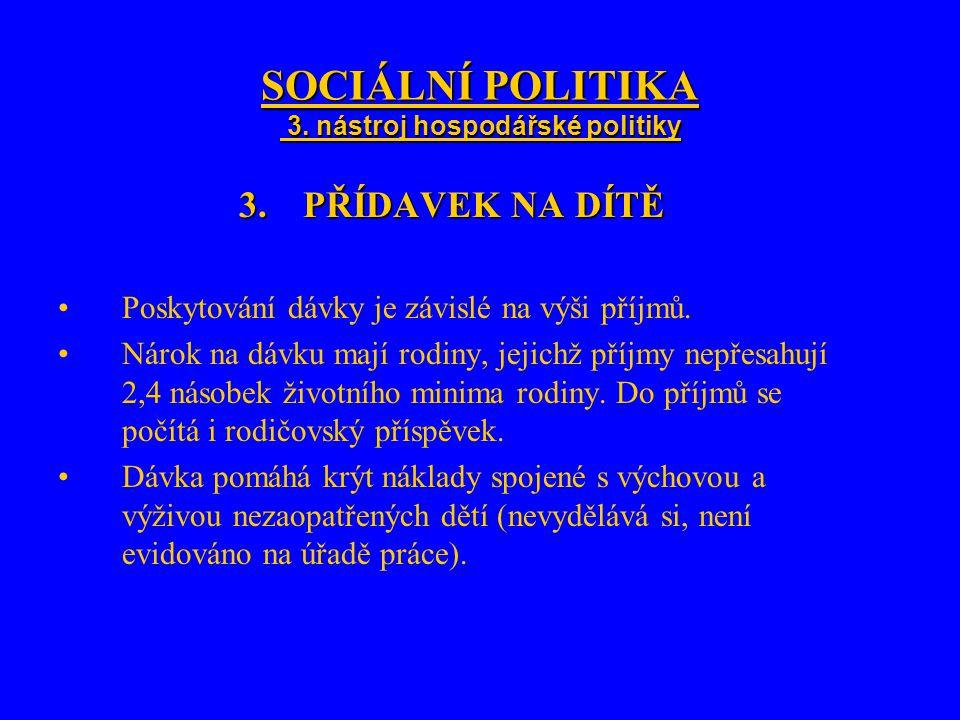 SOCIÁLNÍ POLITIKA 3. nástroj hospodářské politiky 3.PŘÍDAVEK NA DÍTĚ Poskytování dávky je závislé na výši příjmů. Nárok na dávku mají rodiny, jejichž