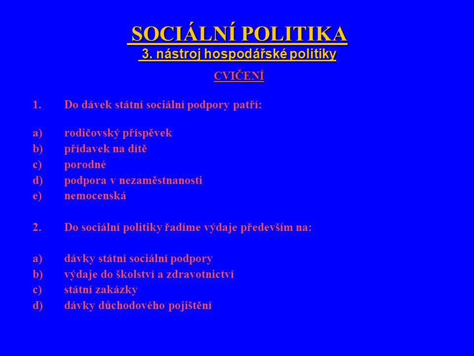 SOCIÁLNÍ POLITIKA 3. nástroj hospodářské politiky SOCIÁLNÍ POLITIKA 3. nástroj hospodářské politiky CVIČENÍ 1.Do dávek státní sociální podpory patří: