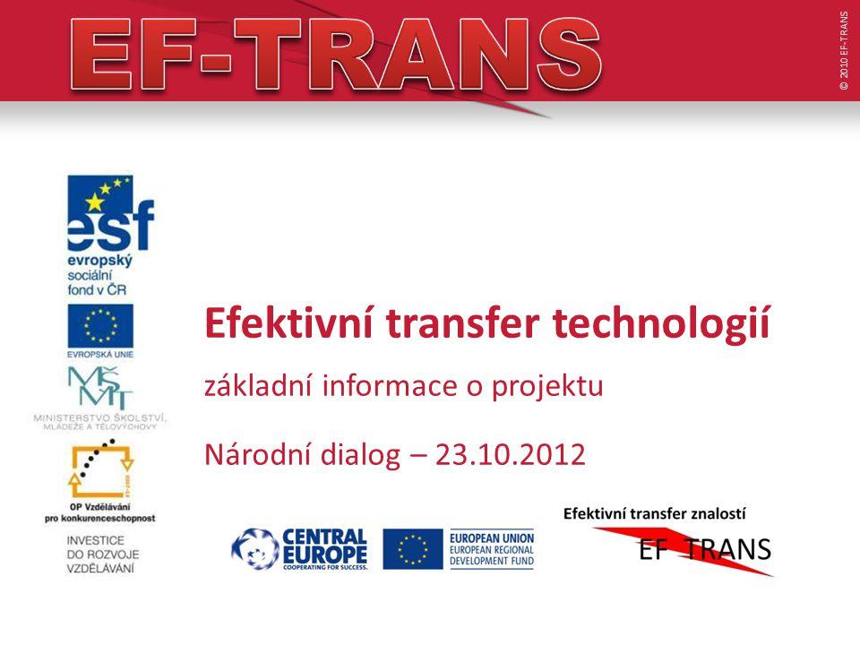 Efektivní transfer technologií základní informace o projektu Národní dialog – 23.10.2012 © 2010 EF-TRANS