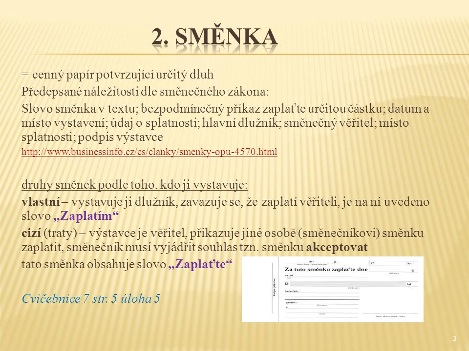 """= cenný papír potvrzující určitý dluh Předepsané náležitosti dle směnečného zákona: Slovo směnka v textu; bezpodmínečný příkaz zaplaťte určitou částku; datum a místo vystavení; údaj o splatnosti; hlavní dlužník; směnečný věřitel; místo splatnosti; podpis výstavce http://www.businessinfo.cz/cs/clanky/smenky-opu-4570.html druhy směnek podle toho, kdo ji vystavuje: vlastní – vystavuje ji dlužník, zavazuje se, že zaplatí věřiteli, je na ní uvedeno slovo """"Zaplatím cizí (traty) – výstavce je věřitel, přikazuje jiné osobě (směnečníkovi) směnku zaplatit, směnečník musí vyjádřit souhlas tzn."""