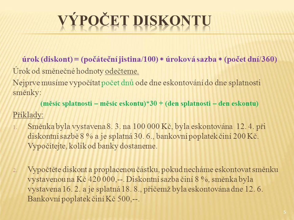 úrok (diskont) = (počáteční jistina/100)  úroková sazba  (počet dní/360) Úrok od směnečné hodnoty odečteme. Nejprve musíme vypočítat počet dnů ode d