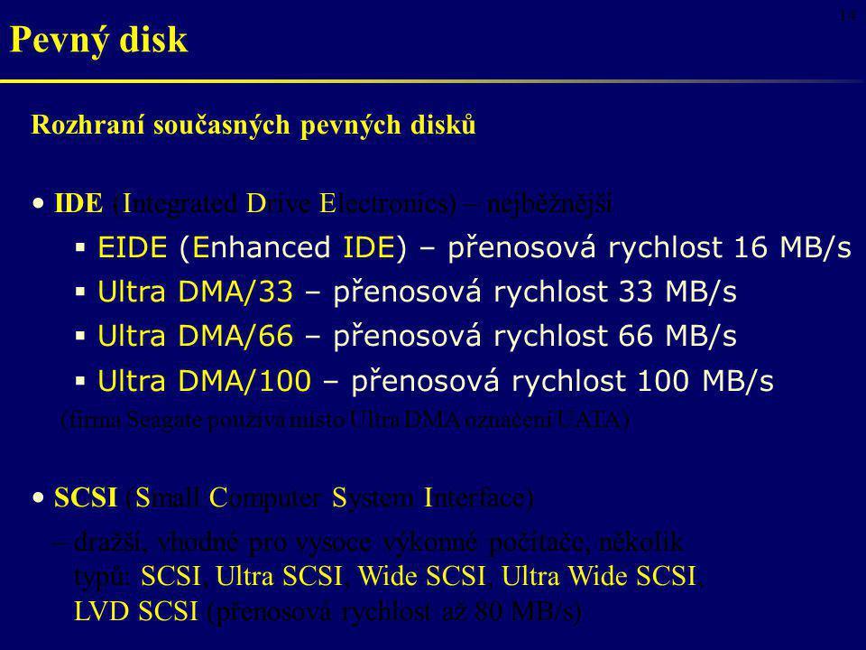 14 Pevný disk Rozhraní současných pevných disků IDE (Integrated Drive Electronics) – nejběžnější  EIDE (Enhanced IDE) – přenosová rychlost 16 MB/s 
