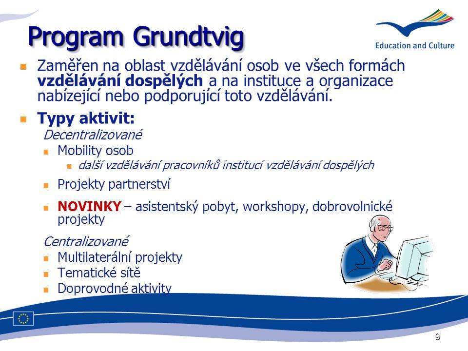 9 Program Grundtvig Zaměřen na oblast vzdělávání osob ve všech formách vzdělávání dospělých a na instituce a organizace nabízející nebo podporující to