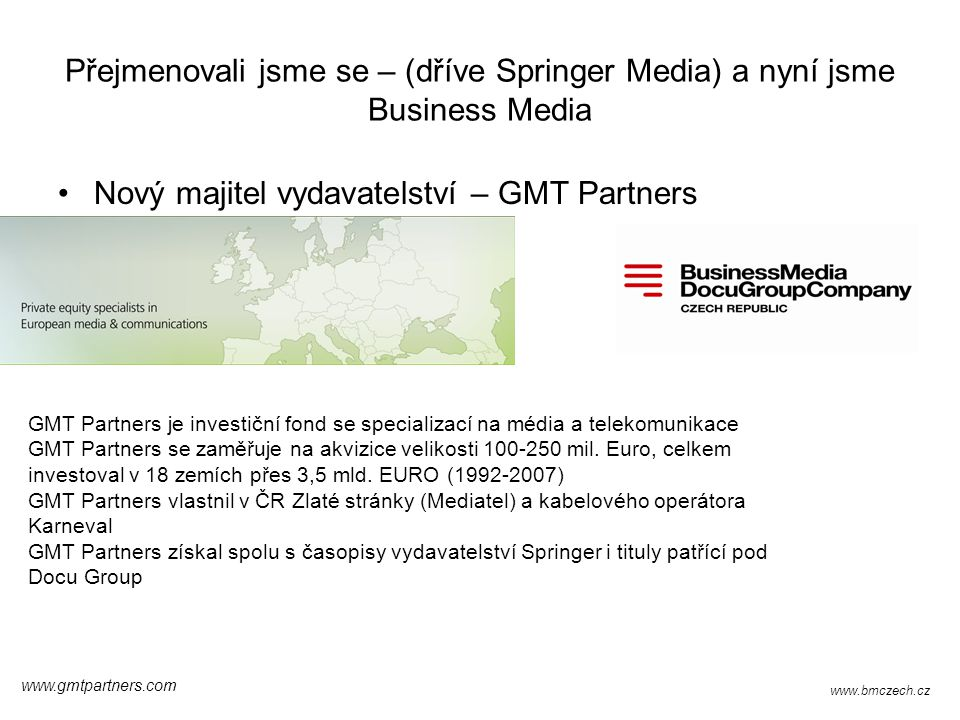 Přejmenovali jsme se – (dříve Springer Media) a nyní jsme Business Media Nový majitel vydavatelství – GMT Partners GMT Partners je investiční fond se specializací na média a telekomunikace GMT Partners se zaměřuje na akvizice velikosti 100-250 mil.
