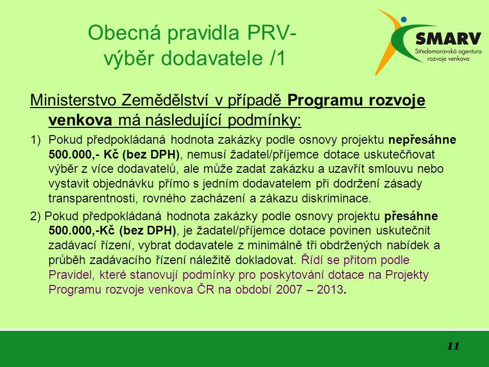 11 Obecná pravidla PRV- výběr dodavatele /1 Ministerstvo Zemědělství v případě Programu rozvoje venkova má následující podmínky: 1) Pokud předpokládaná hodnota zakázky podle osnovy projektu nepřesáhne 500.000,- Kč (bez DPH), nemusí žadatel/příjemce dotace uskutečňovat výběr z více dodavatelů, ale může zadat zakázku a uzavřít smlouvu nebo vystavit objednávku přímo s jedním dodavatelem při dodržení zásady transparentnosti, rovného zacházení a zákazu diskriminace.