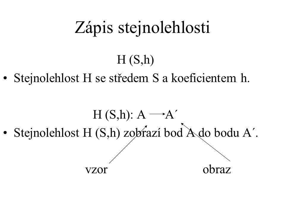 H (S,h) Stejnolehlost H se středem S a koeficientem h. H (S,h): A A´ Stejnolehlost H (S,h) zobrazí bod A do bodu A´. vzor obraz Zápis stejnolehlosti
