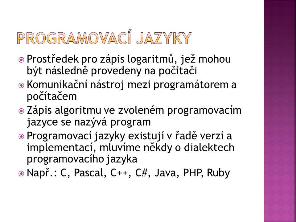  Prostředek pro zápis logaritmů, jež mohou být následně provedeny na počítači  Komunikační nástroj mezi programátorem a počítačem  Zápis algoritmu ve zvoleném programovacím jazyce se nazývá program  Programovací jazyky existují v řadě verzí a implementací, mluvíme někdy o dialektech programovacího jazyka  Např.: C, Pascal, C++, C#, Java, PHP, Ruby