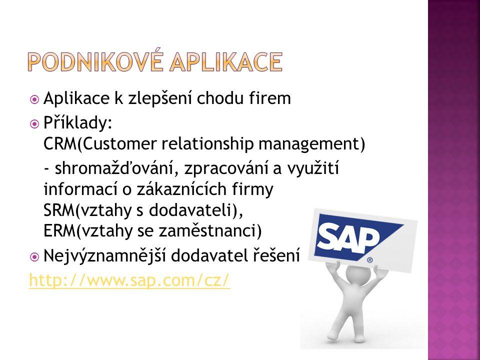  Aplikace k zlepšení chodu firem  Příklady: CRM(Customer relationship management) - shromažďování, zpracování a využití informací o zákaznících firmy SRM(vztahy s dodavateli), ERM(vztahy se zaměstnanci)  Nejvýznamnější dodavatel řešení: http://www.sap.com/cz/