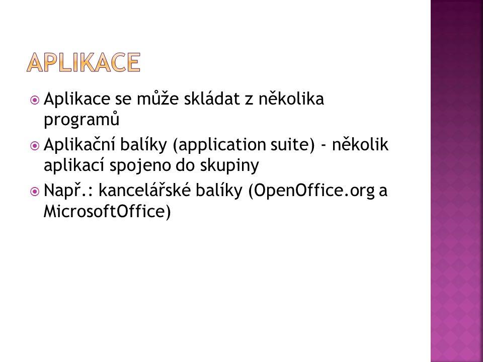 Aplikace se může skládat z několika programů  Aplikační balíky (application suite) - několik aplikací spojeno do skupiny  Např.: kancelářské balíky (OpenOffice.org a MicrosoftOffice)