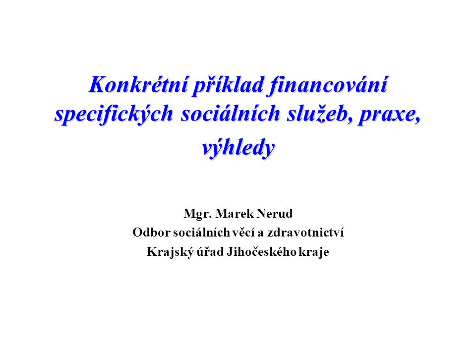 Konkrétní příklad financování specifických sociálních služeb, praxe, výhledy Mgr. Marek Nerud Odbor sociálních věcí a zdravotnictví Krajský úřad Jihoč