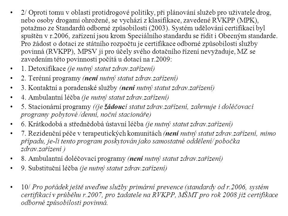 SLUŽBY - Stručně shrnuto: Za službu, zaměřenou na osoby užívající drogy nebo na drogách závislé, která splňuje nejvyšší možné požadavky na splnění jakési svojí kvality (formálně doložitelné) můžeme považovat službu, která:  Naplňuje znaky zákona o sociálních službách  Řídí se Standardy kvality sociálních služeb (MPSV 2002)  Je jako sociální služba registrována  (a proběhla u ní úspěšně inspekce kvality)  Zároveň je popsána ve Standardech odborné způsobilosti (RVKPP 2003)  Řídí se jimi  Je podle nich certifikována … a k tomu všemu splňuje další podmínky poskytovatelů dotací nižší než centrální úrovně (kraje, magistráty, obce), leckdy jdoucí nad rámec těchto požadavků z centrální úrovně